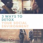 3 Ways to Detox Your Social Environment
