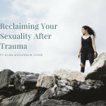 Reclaiming Your Sexual Self After Trauma, ft. Alina McClerklin, LICSW