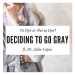 To Dye or Not to Dye? Dr. Julie Lopez on the Difficulties and Joys of Going Gray
