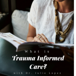 What is Trauma Informed Care? Ft. Dr. Julie Lopez, LICSW